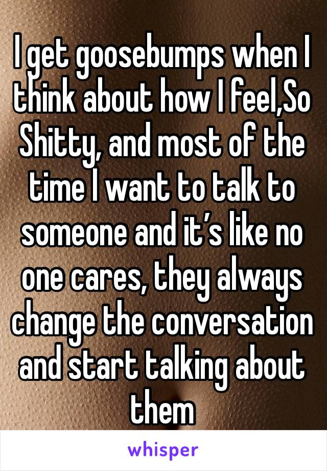 I get goosebumps when I think about how I feel,So Shitty, and most of the time I want to talk to someone and it's like no one cares, they always change the conversation and start talking about them