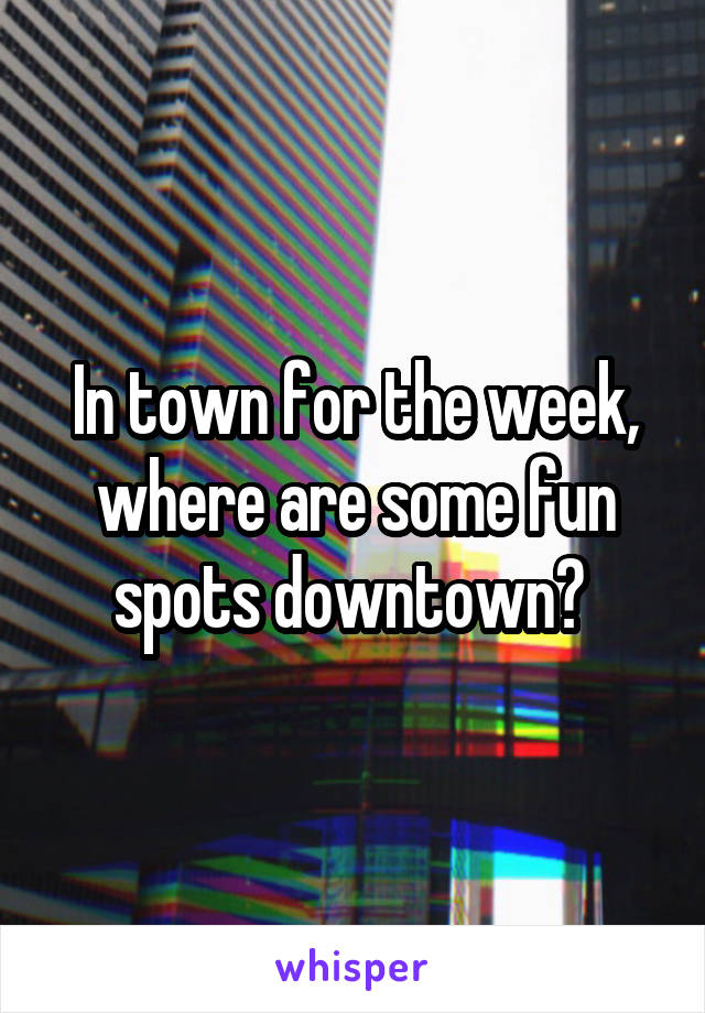In town for the week, where are some fun spots downtown?