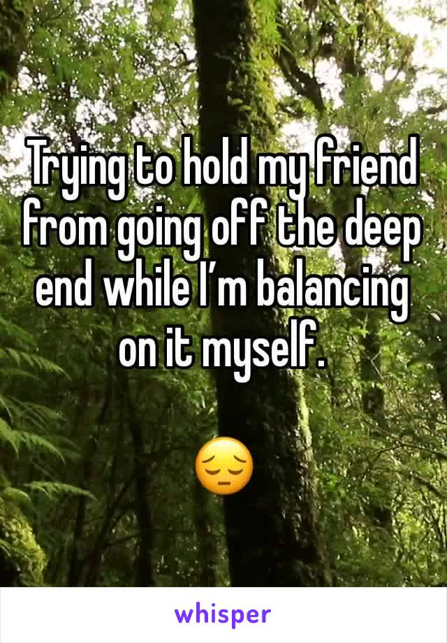 Trying to hold my friend from going off the deep end while I'm balancing on it myself.   😔