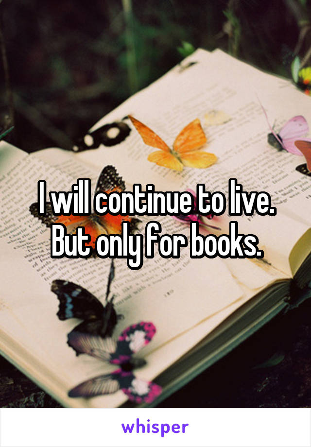 I will continue to live. But only for books.