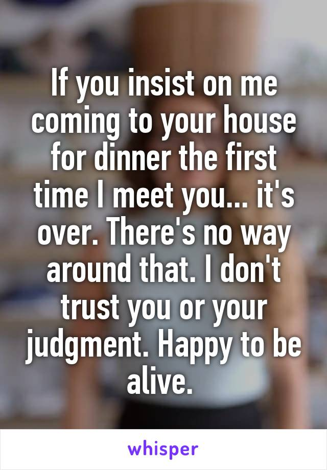 If you insist on me coming to your house for dinner the first time I meet you... it's over. There's no way around that. I don't trust you or your judgment. Happy to be alive.