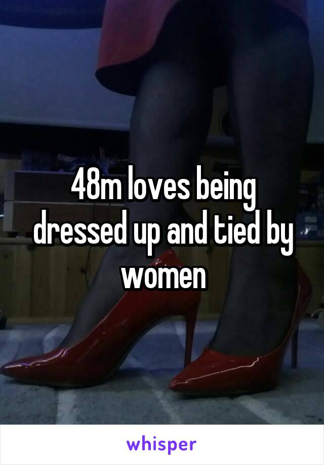 48m loves being dressed up and tied by women