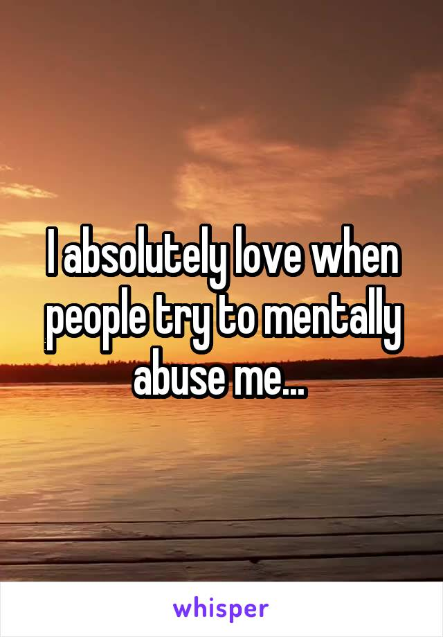 I absolutely love when people try to mentally abuse me...