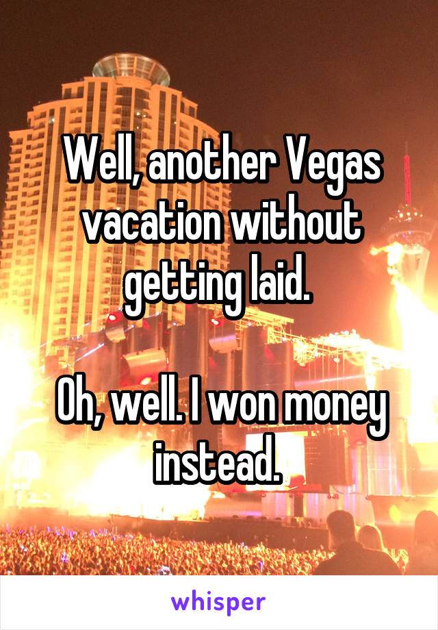 Well, another Vegas vacation without getting laid.   Oh, well. I won money instead.