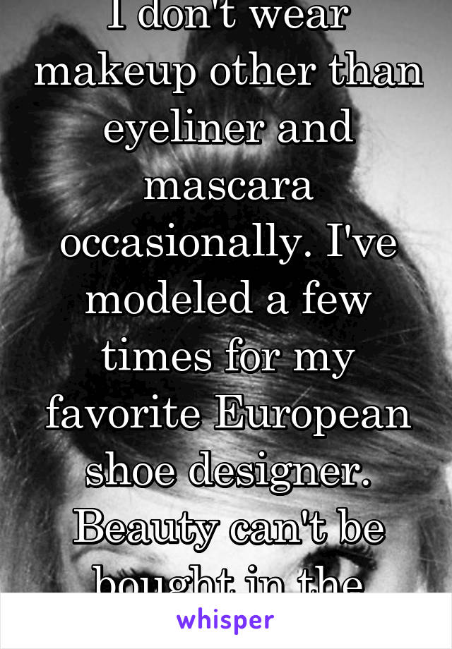 I don't wear makeup other than eyeliner and mascara occasionally. I've modeled a few times for my favorite European shoe designer. Beauty can't be bought in the store....