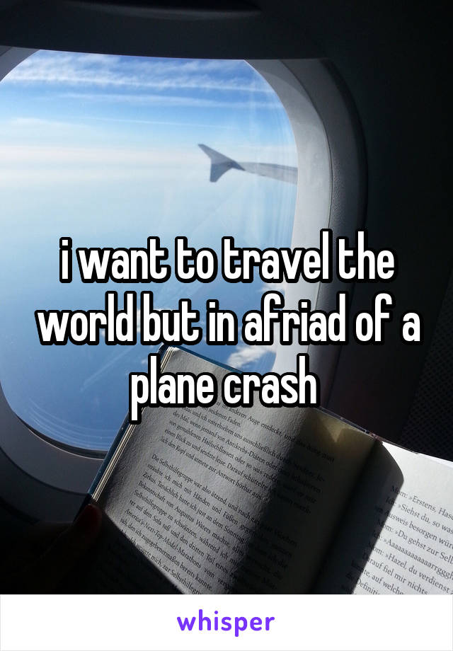 i want to travel the world but in afriad of a plane crash