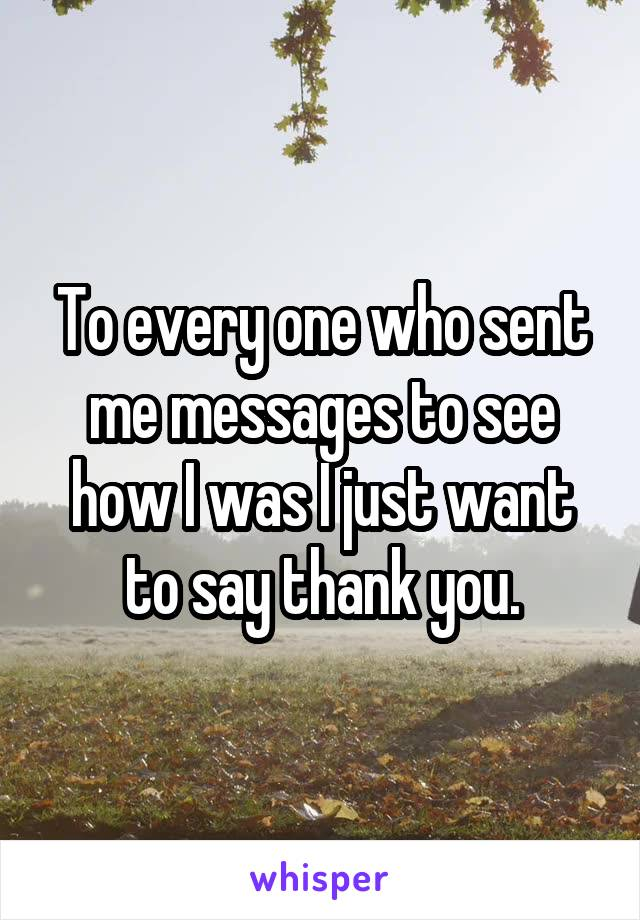 To every one who sent me messages to see how I was I just want to say thank you.