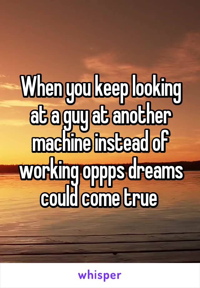 When you keep looking at a guy at another machine instead of working oppps dreams could come true