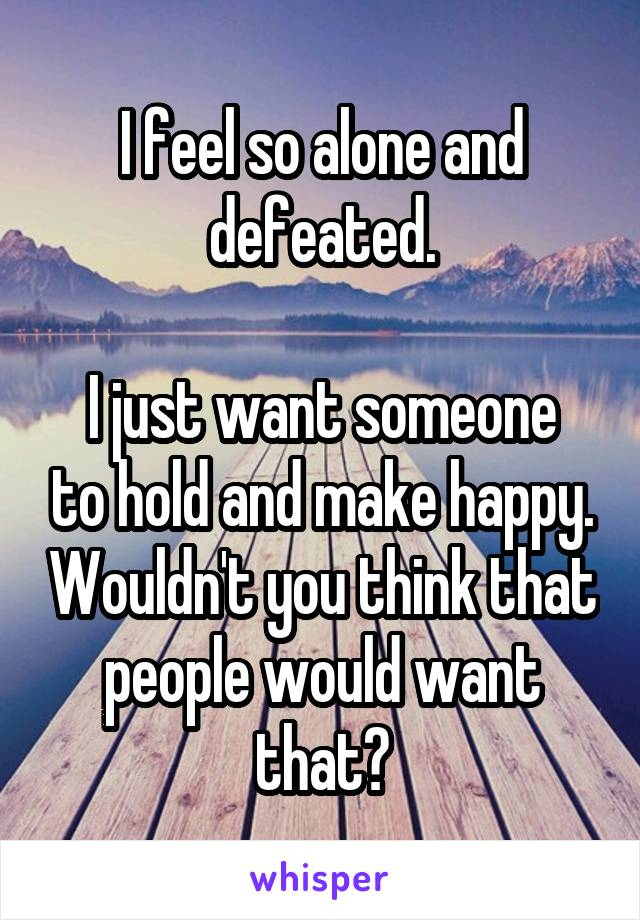 I feel so alone and defeated.  I just want someone to hold and make happy. Wouldn't you think that people would want that?