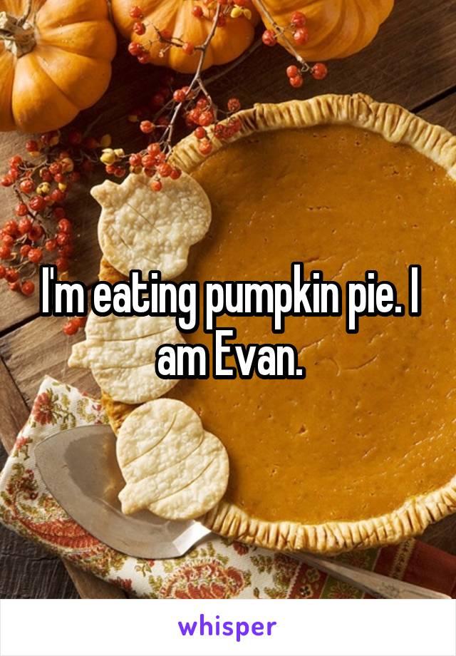 I'm eating pumpkin pie. I am Evan.
