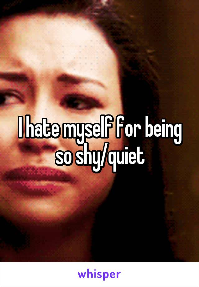 I hate myself for being so shy/quiet