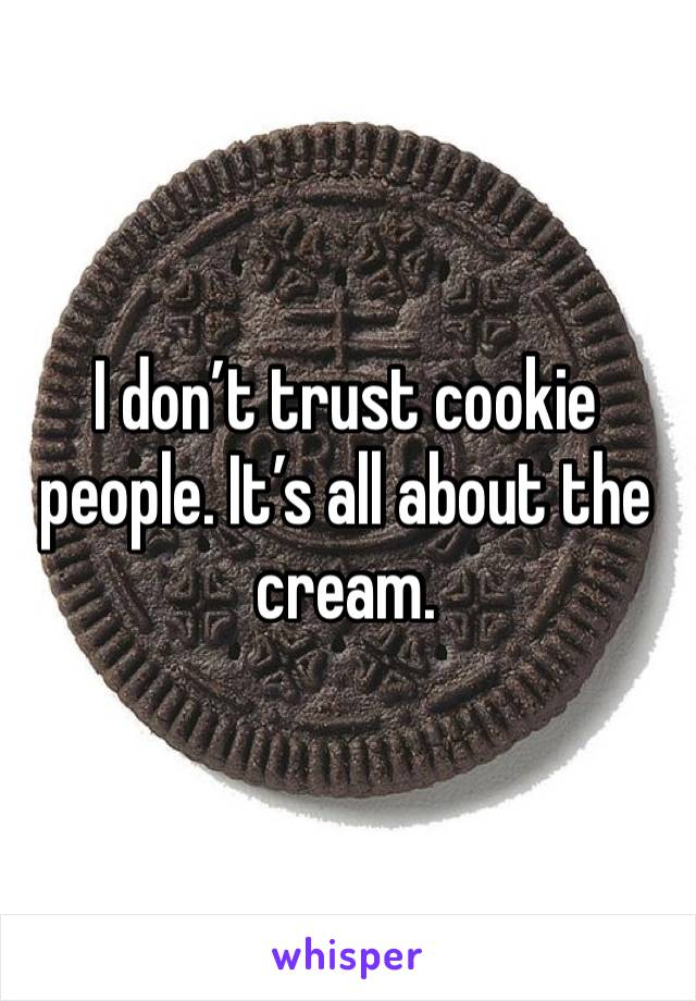 I don't trust cookie people. It's all about the cream.
