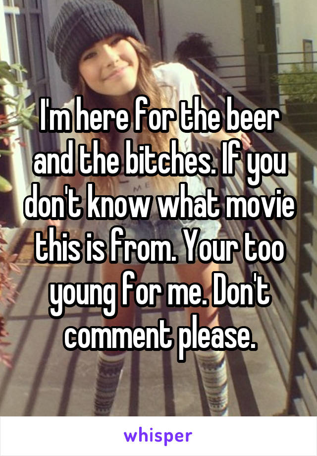 I'm here for the beer and the bitches. If you don't know what movie this is from. Your too young for me. Don't comment please.