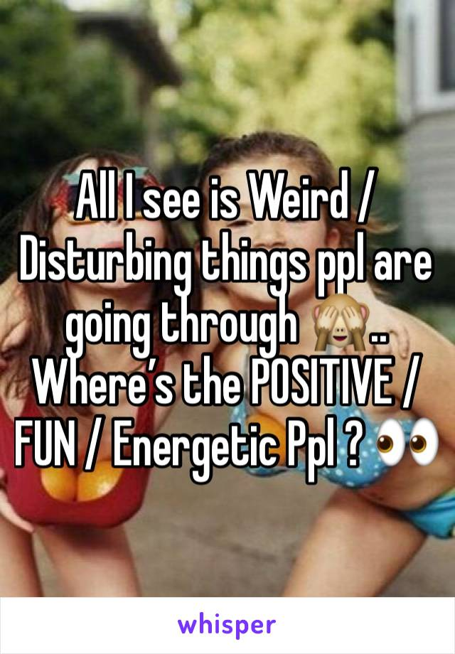 All I see is Weird / Disturbing things ppl are going through 🙈.. Where's the POSITIVE / FUN / Energetic Ppl ? 👀