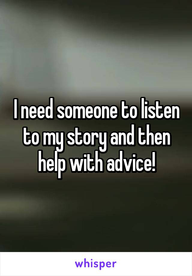 I need someone to listen to my story and then help with advice!