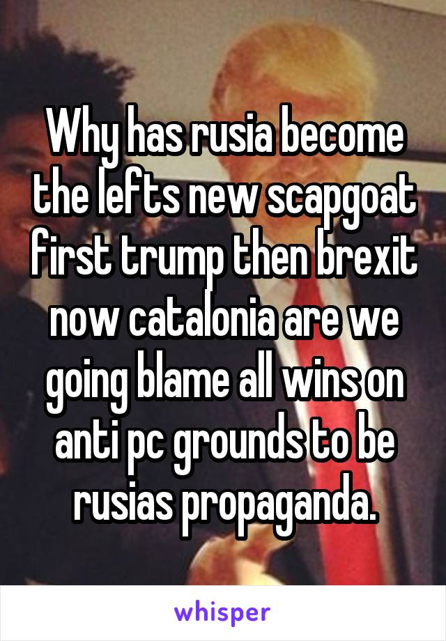 Why has rusia become the lefts new scapgoat first trump then brexit now catalonia are we going blame all wins on anti pc grounds to be rusias propaganda.