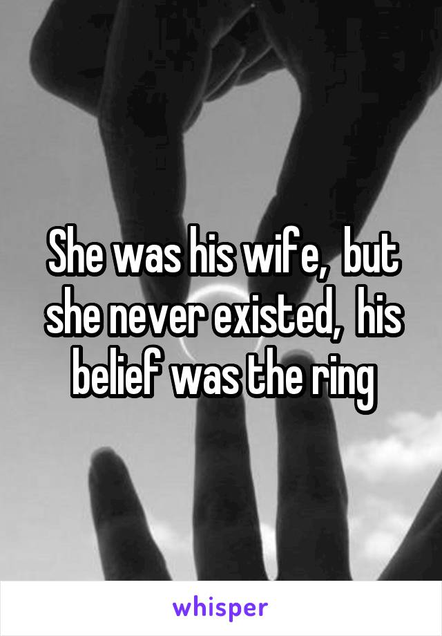 She was his wife,  but she never existed,  his belief was the ring