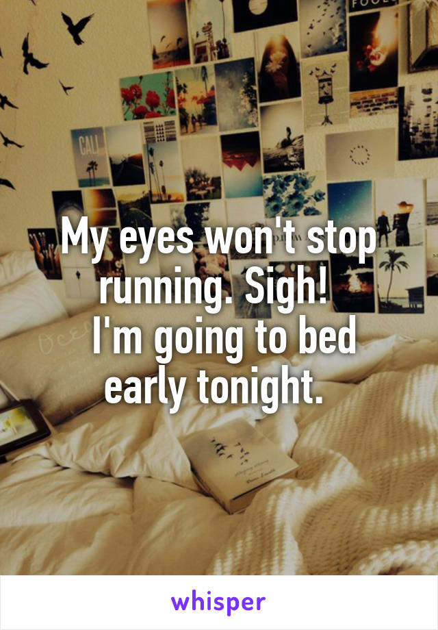My eyes won't stop running. Sigh!   I'm going to bed early tonight.