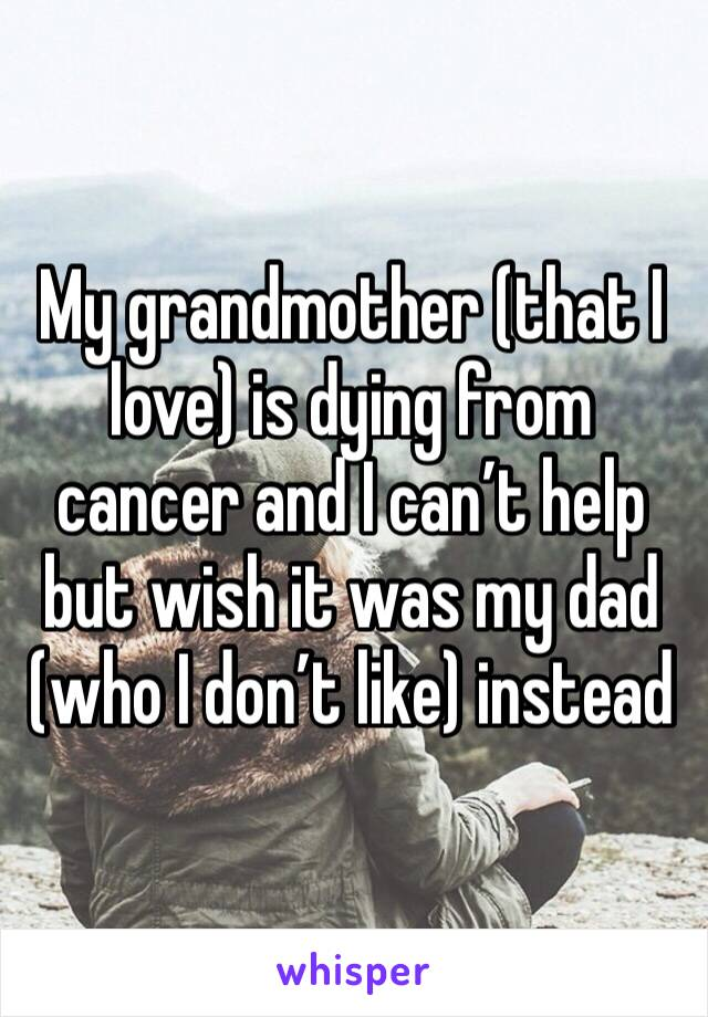 My grandmother (that I love) is dying from cancer and I can't help but wish it was my dad (who I don't like) instead