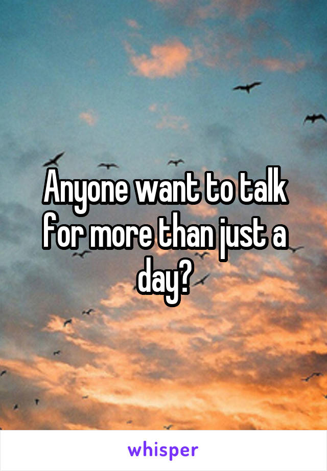 Anyone want to talk for more than just a day?