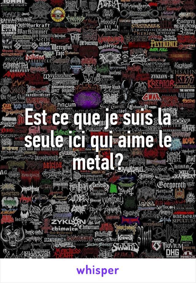 Est ce que je suis la seule ici qui aime le metal?