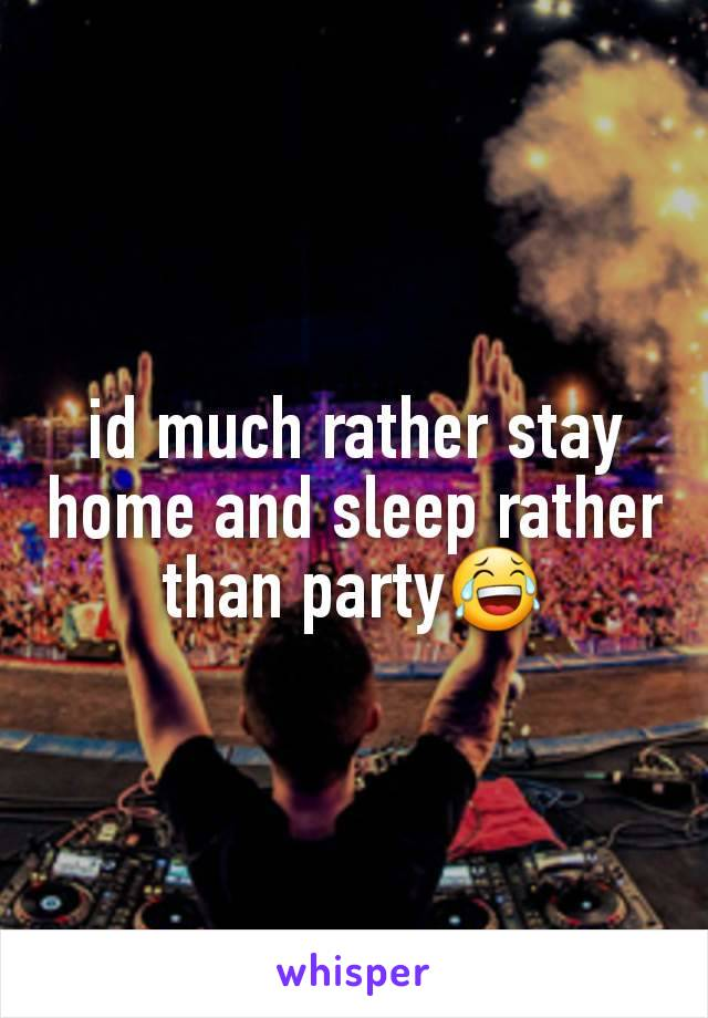 id much rather stay home and sleep rather than party😂