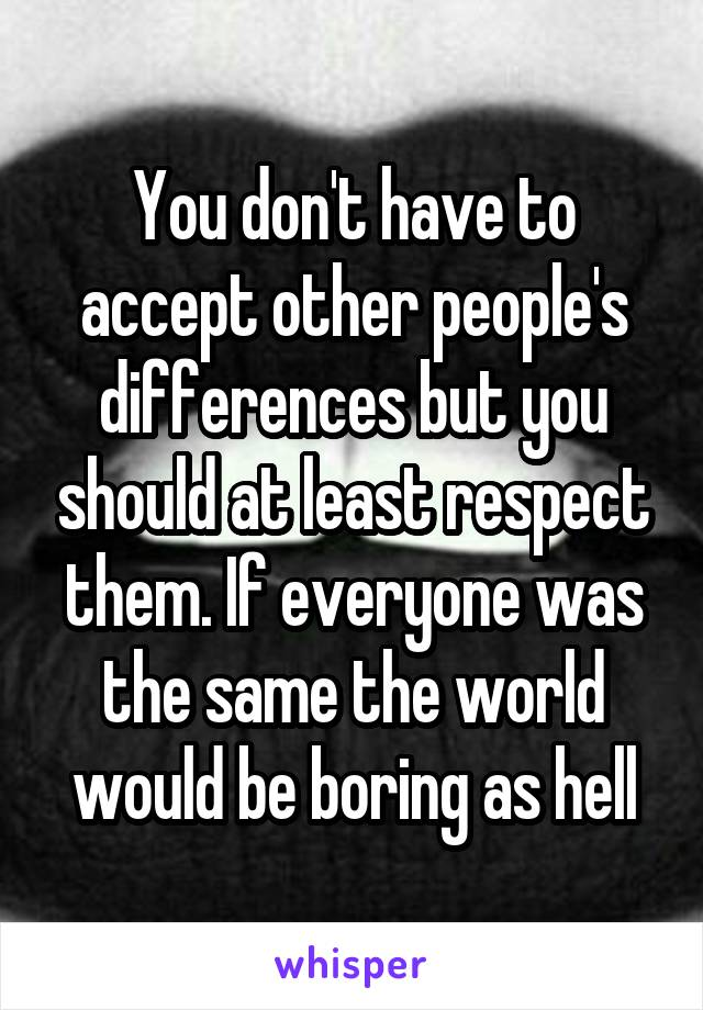You don't have to accept other people's differences but you should at least respect them. If everyone was the same the world would be boring as hell