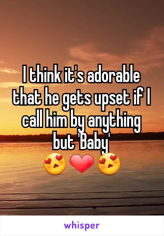 I think it's adorable that he gets upset if I call him by anything but 'Baby' 😍❤😍