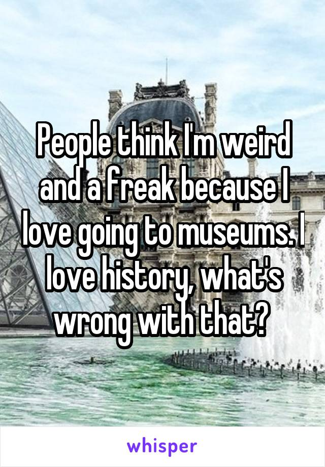 People think I'm weird and a freak because I love going to museums. I love history, what's wrong with that?