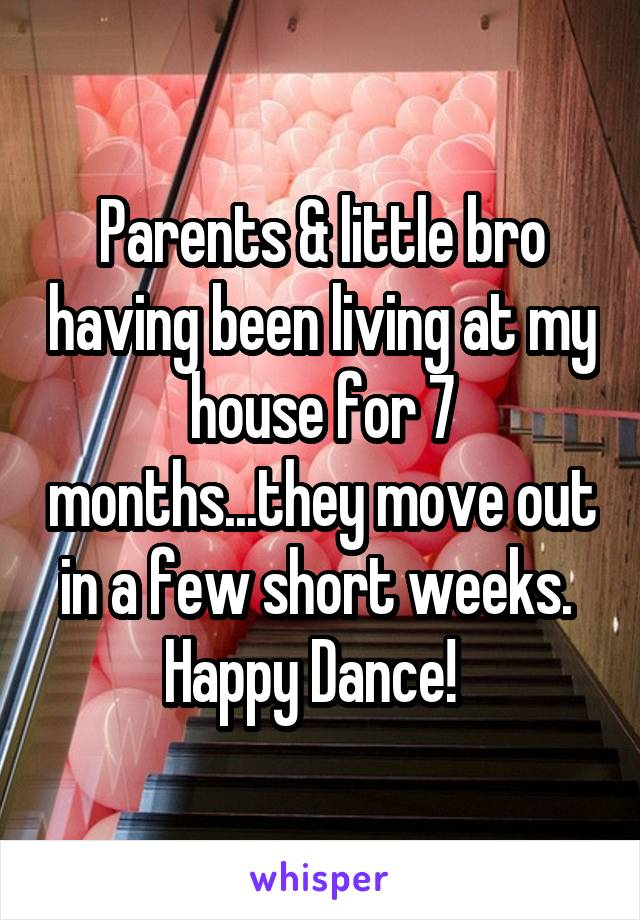 Parents & little bro having been living at my house for 7 months...they move out in a few short weeks.  Happy Dance!