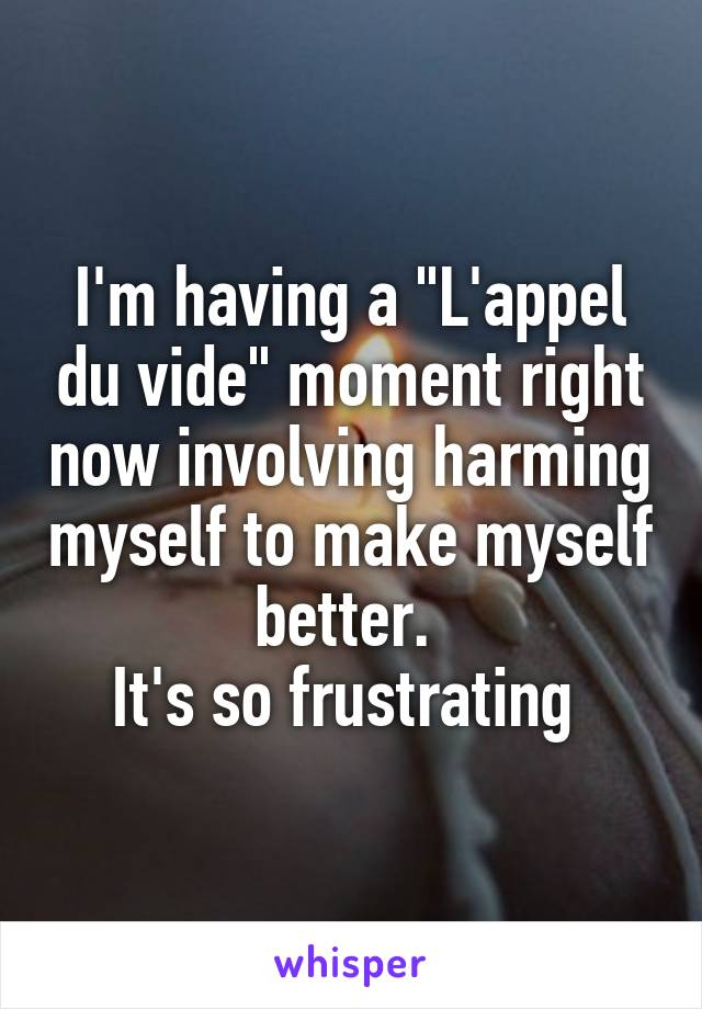 """I'm having a """"L'appel du vide"""" moment right now involving harming myself to make myself better.  It's so frustrating"""