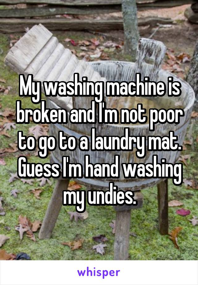 My washing machine is broken and I'm not poor to go to a laundry mat. Guess I'm hand washing my undies.