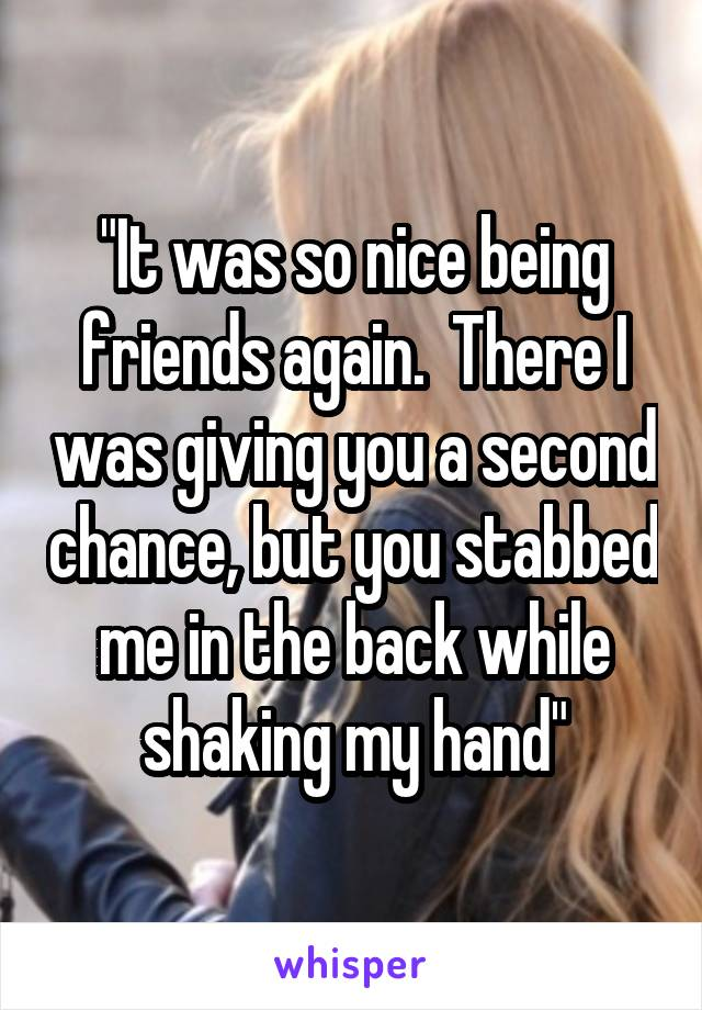 """""""It was so nice being friends again.  There I was giving you a second chance, but you stabbed me in the back while shaking my hand"""""""