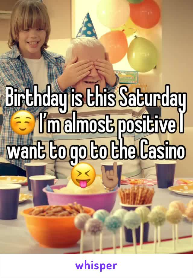 Birthday is this Saturday ☺️ I'm almost positive I want to go to the Casino 😝🤘🏽