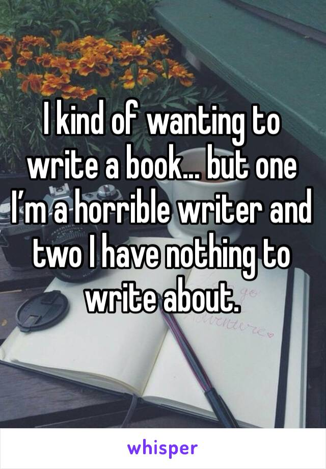 I kind of wanting to write a book... but one I'm a horrible writer and two I have nothing to write about.