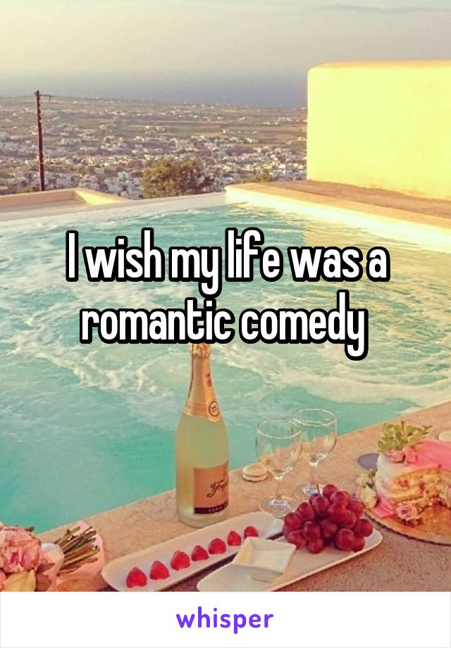 I wish my life was a romantic comedy