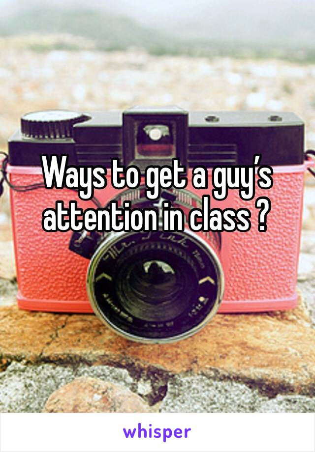 Ways to get a guy's attention in class ?