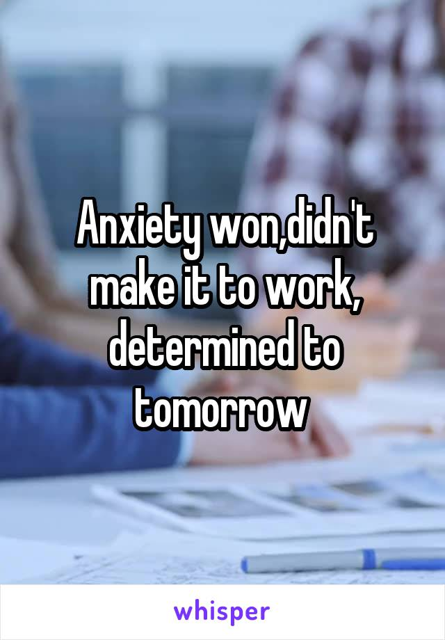Anxiety won,didn't make it to work, determined to tomorrow