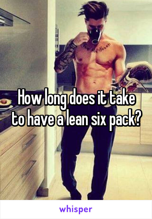 How long does it take to have a lean six pack?