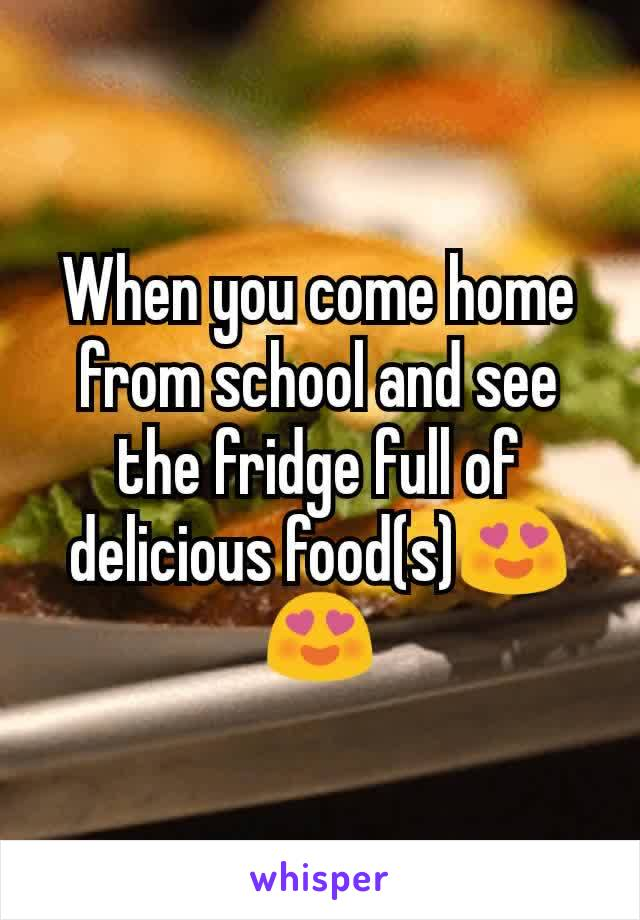 When you come home from school and see the fridge full of delicious food(s)😍😍