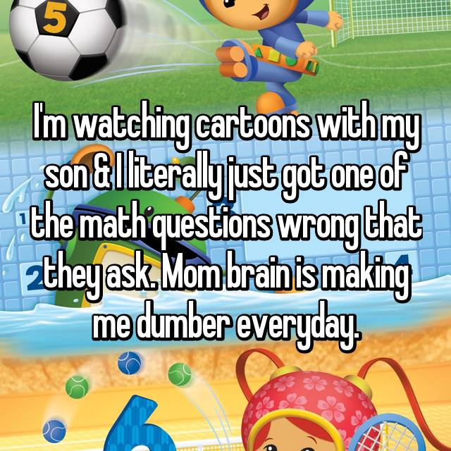 I'm watching cartoons with my son & I literally just got one of the math questions wrong that they ask. Mom brain is making me dumber everyday.