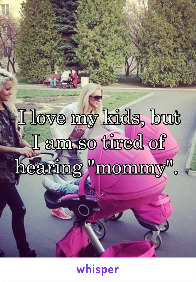 """I love my kids, but I am so tired of hearing """"mommy""""."""