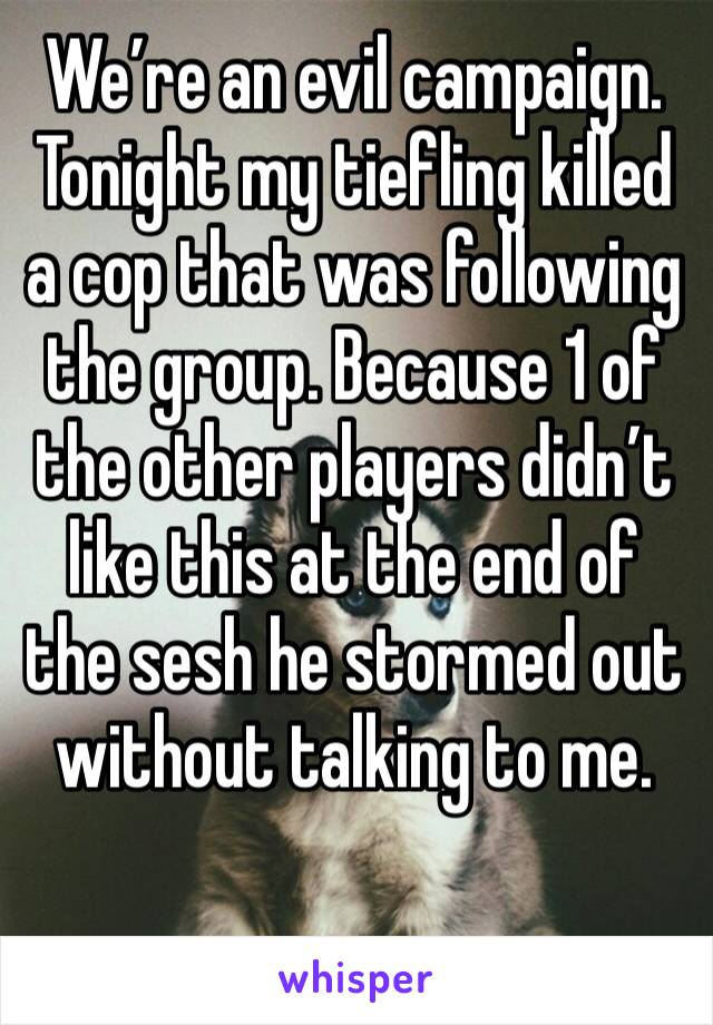 We're an evil campaign. Tonight my tiefling killed a cop that was following the group. Because 1 of the other players didn't like this at the end of the sesh he stormed out without talking to me.