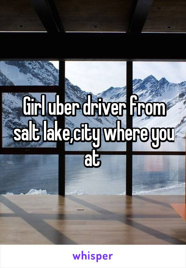 Girl uber driver from salt lake,city where you at
