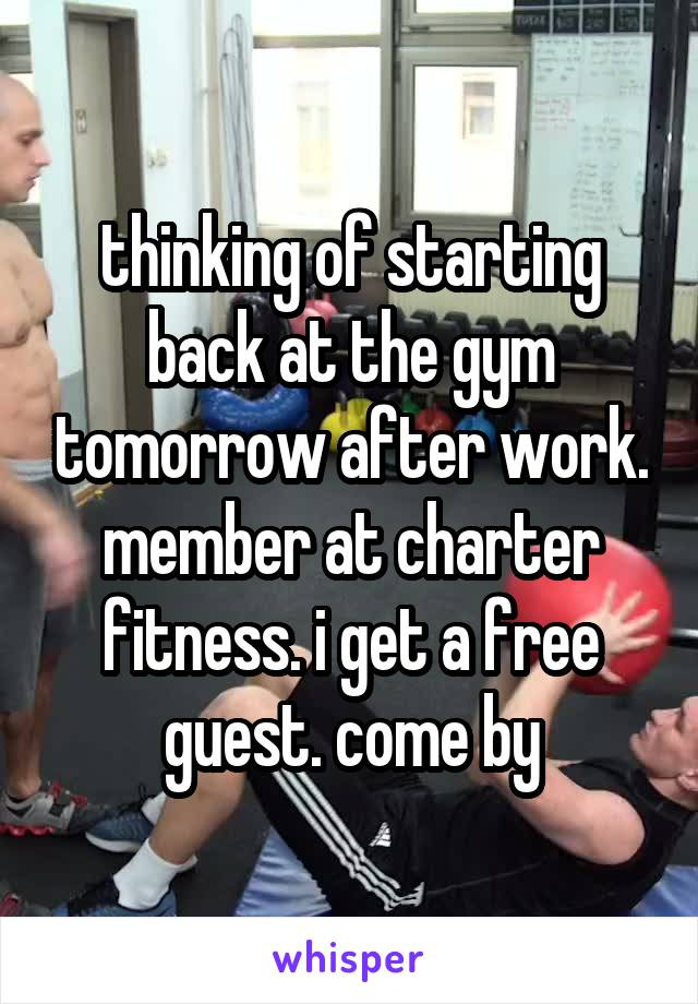 thinking of starting back at the gym tomorrow after work. member at charter fitness. i get a free guest. come by