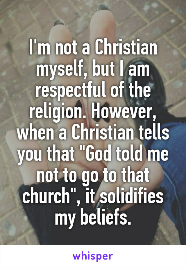 """I'm not a Christian myself, but I am respectful of the religion. However, when a Christian tells you that """"God told me not to go to that church"""", it solidifies my beliefs."""
