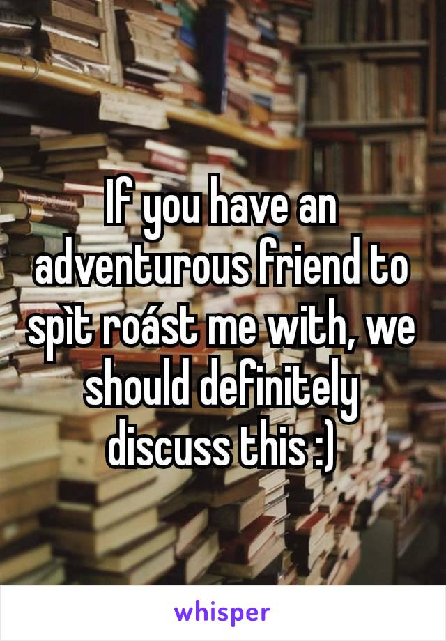 If you have an adventurous friend to spìt roást me with, we should definitely discuss this :)