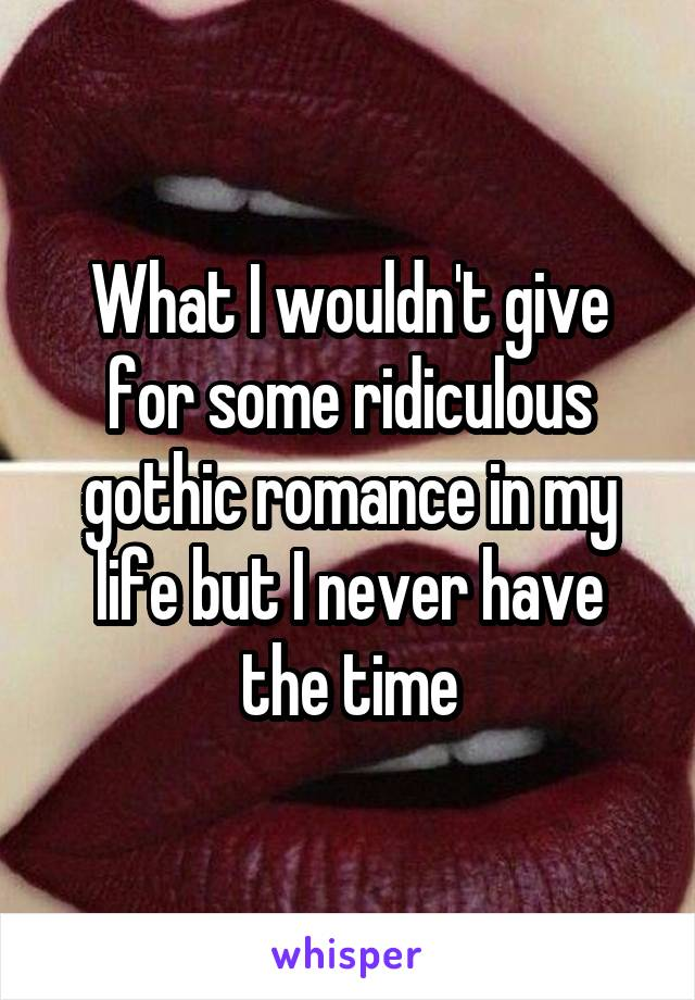 What I wouldn't give for some ridiculous gothic romance in my life but I never have the time