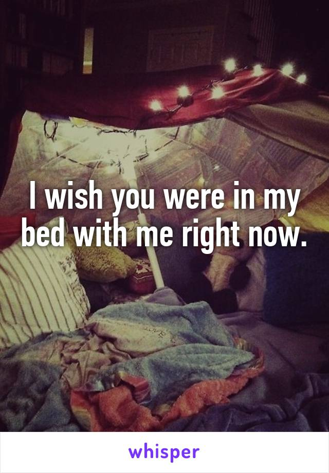 I wish you were in my bed with me right now.