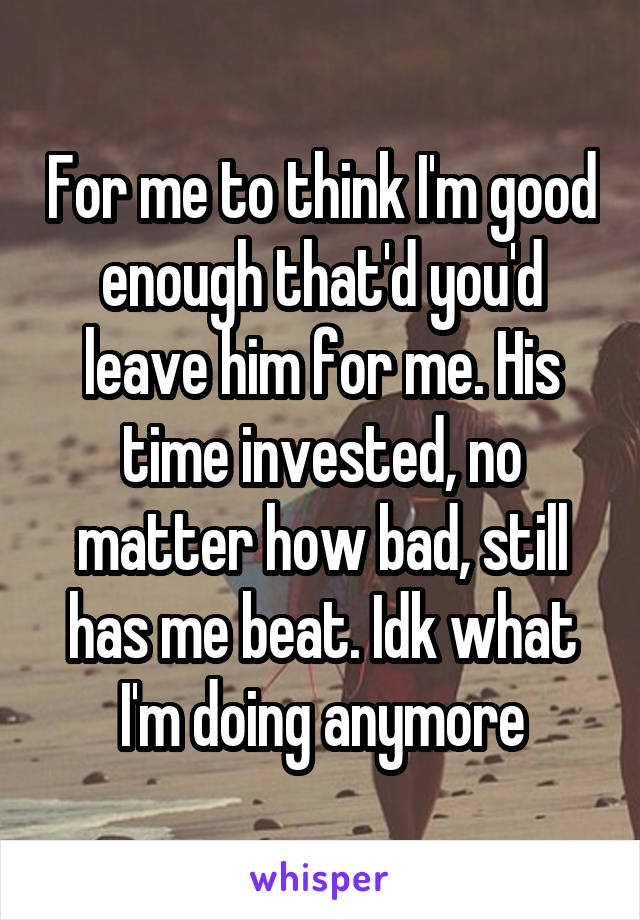 For me to think I'm good enough that'd you'd leave him for me. His time invested, no matter how bad, still has me beat. Idk what I'm doing anymore